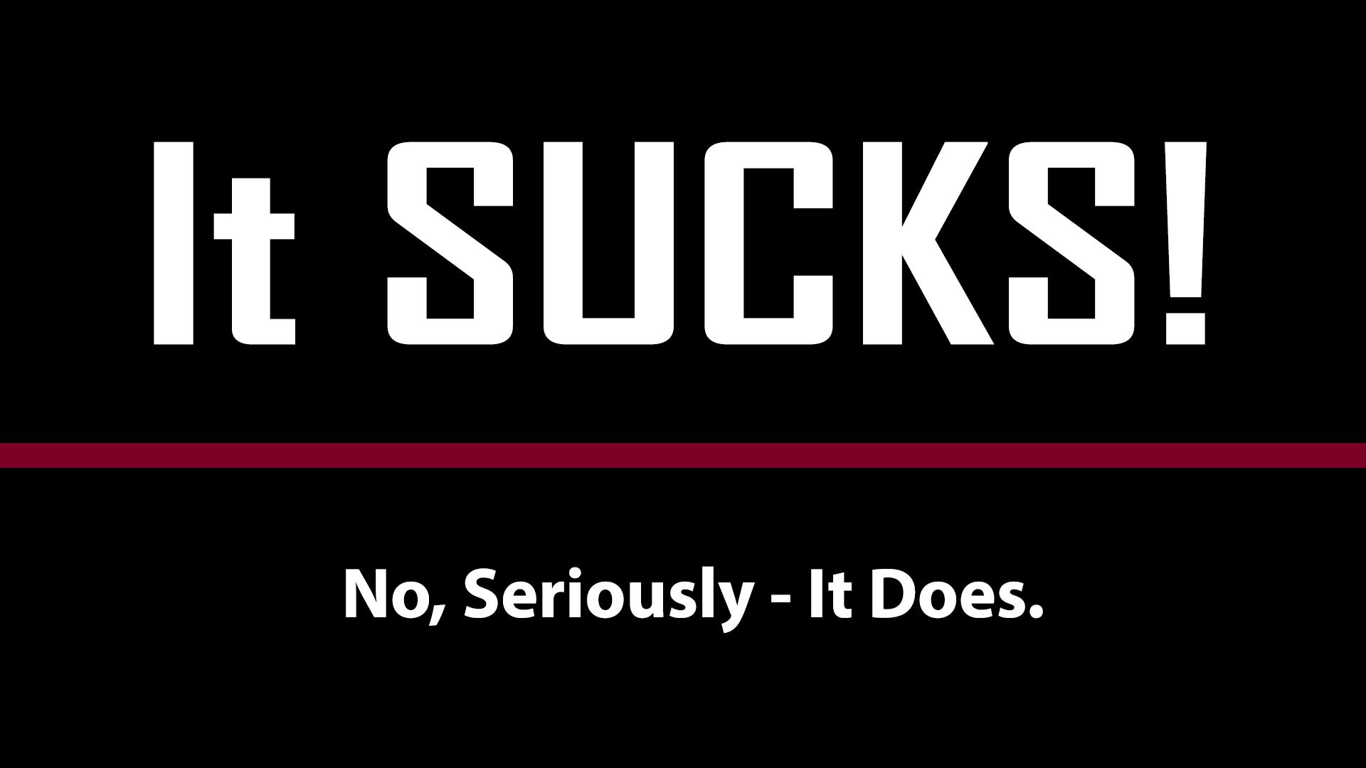 it sucks